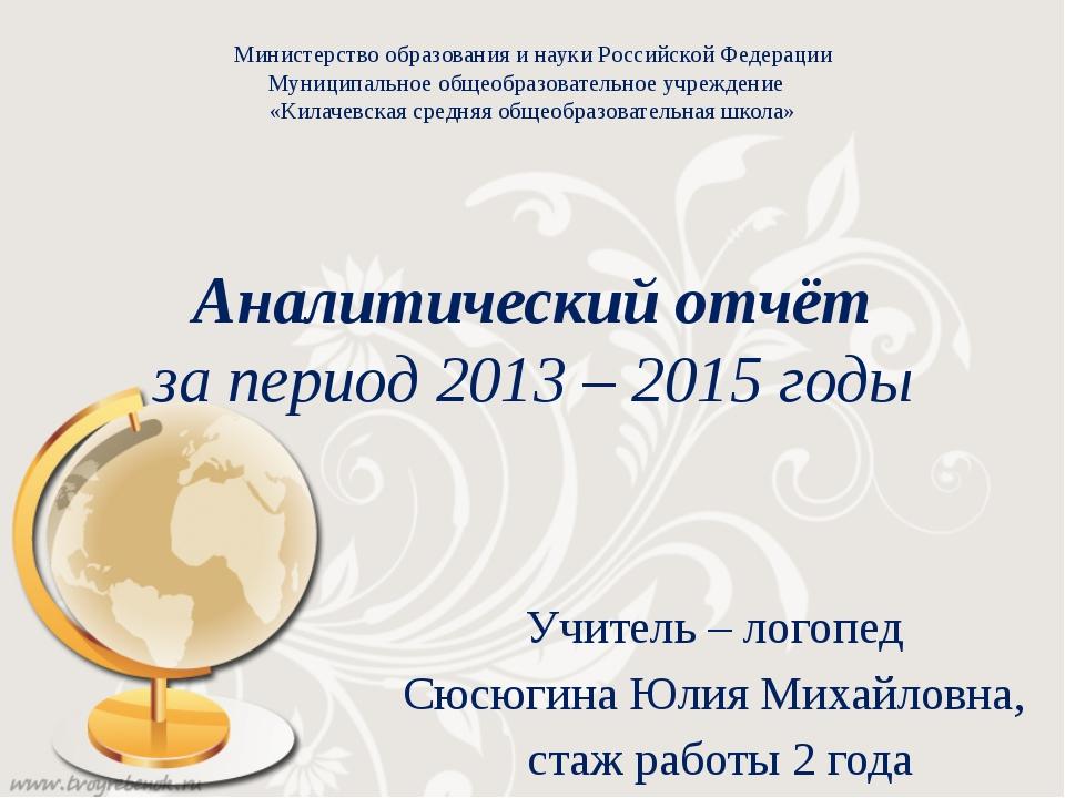 Аналитический отчёт за период 2013 – 2015 годы Учитель – логопед Сюсюгина Юли...