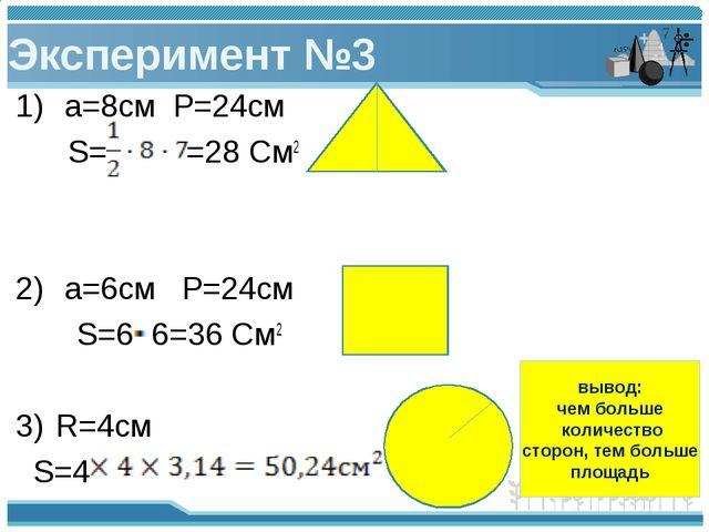 Эксперимент №3 a=8см P=24см S= =28 См2 a=6см P=24см S=6 6=36 См2 R=4см S=4 вы...
