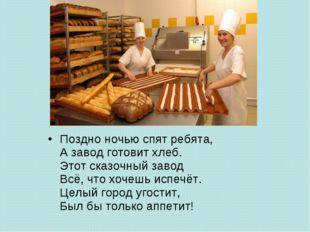 Поздно ночью спят ребята, А завод готовит хлеб. Этот сказочный завод Всё, что