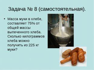 Задача № 8 (самостоятельная). Масса муки в хлебе, составляет 75% от общей мас