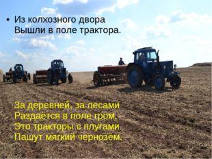 Из колхозного двора Вышли в поле трактора.   За деревней, з