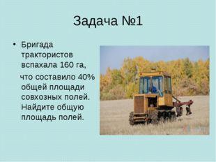 Задача №1 Бригада трактористов вспахала 160 га, что составило 40% общей площа