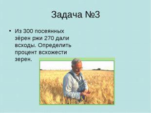 Задача №3 Из 300 посеянных зёрен ржи 270 дали всходы. Определить процент всхо