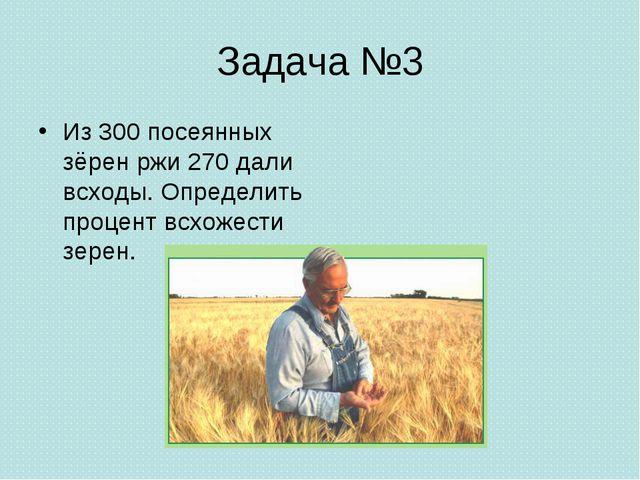 Задача №3 Из 300 посеянных зёрен ржи 270 дали всходы. Определить процент всхо...