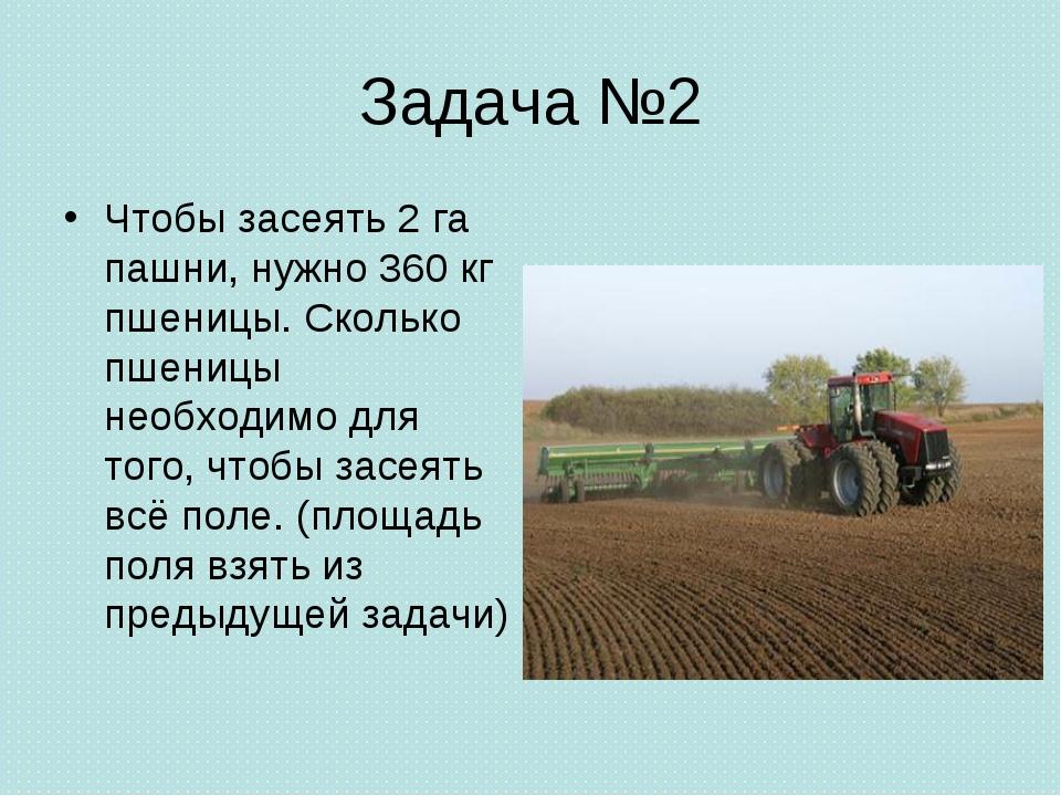 Задача №2 Чтобы засеять 2 га пашни, нужно 360 кг пшеницы. Сколько пшеницы нео...