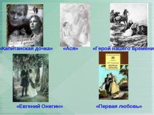 «Евгений Онегин» «Первая любовь» «Капитанская дочка» «Ася» «Герой нашего врем