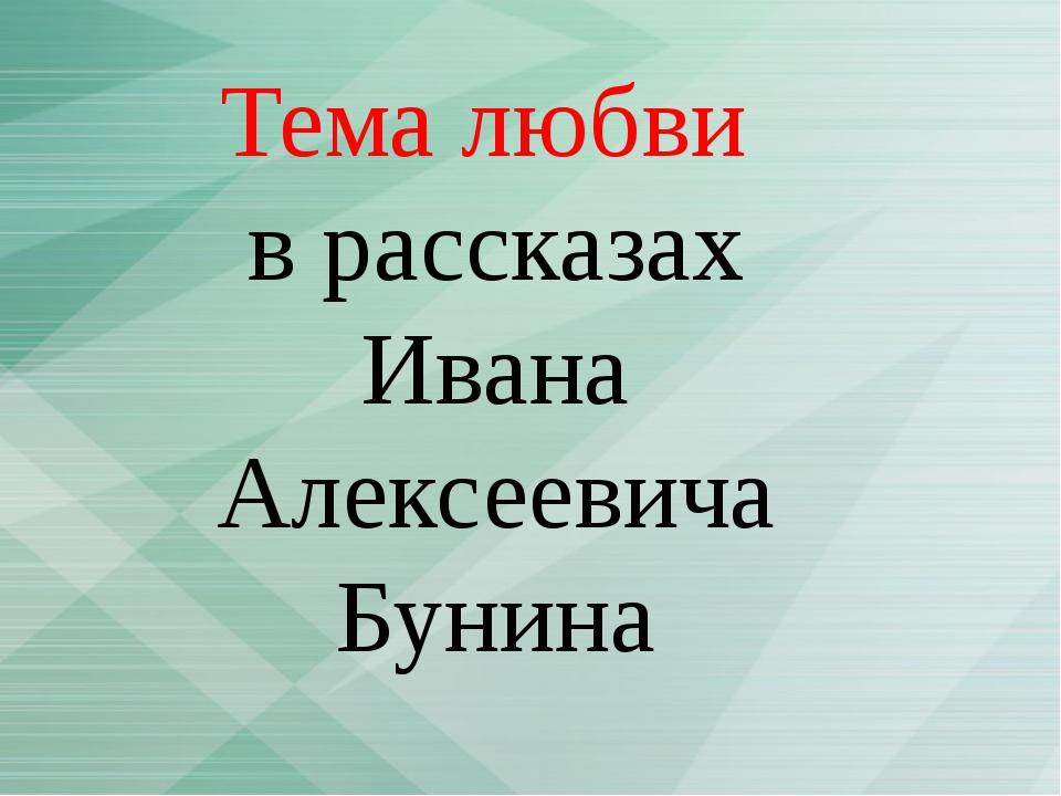 Тема любви в рассказах Ивана Алексеевича Бунина