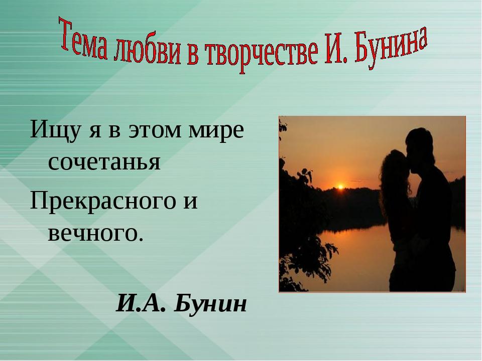 Ищу я в этом мире сочетанья Прекрасного и вечного. И.А. Бунин