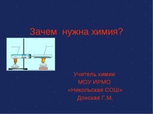 Зачем нужна химия? Учитель химии МОУ ИРМО «Никольская СОШ» Донская Г.М.