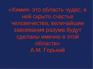 «Химия- это область чудес, в ней скрыто счастье человечества, величайшие заво