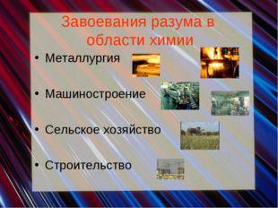 Завоевания разума в области химии Металлургия Машиностроение Сельское хозяйст