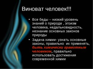 Виноват человек!!! Все беды – низкий уровень знаний о природе , эгоизм челове