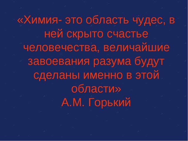 «Химия- это область чудес, в ней скрыто счастье человечества, величайшие заво...