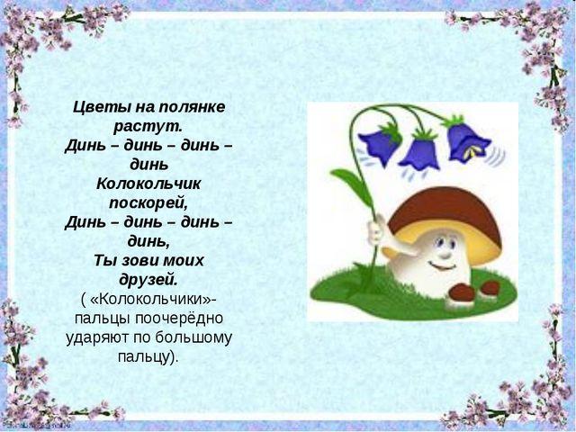 Цветы на полянке растут. Динь – динь – динь – динь Колокольчик поскорей, Динь...