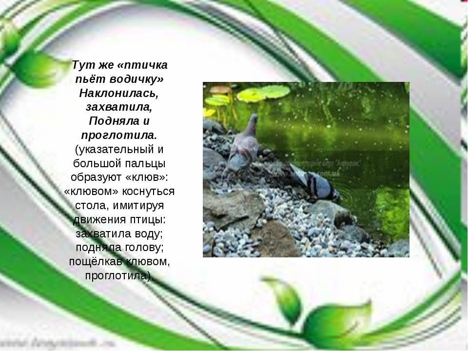 Тут же «птичка пьёт водичку» Наклонилась, захватила, Подняла и проглотила. (у...