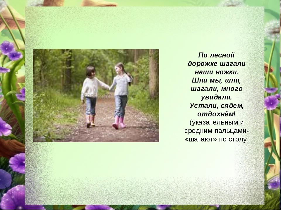 По лесной дорожке шагали наши ножки. Шли мы, шли, шагали, много увидали. Уста...