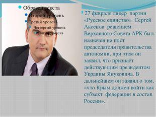 27 февраля лидер партии «Русское единство» Сергей Аксенов решением Верховного