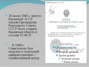 30 июня 1945 г. вместо Крымской АССР указом Президиума Верховного Совета ССС