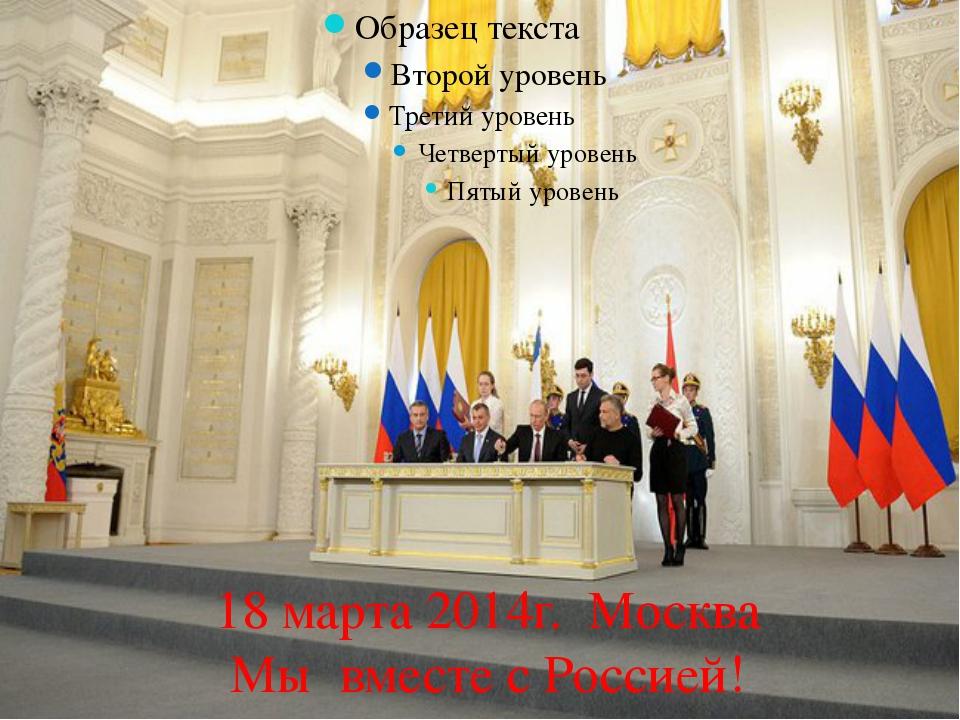 18 марта 2014г. Москва Мы вместе с Россией!