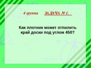 4 группа ЗАДАЧА № 1. Как плотник может отпилить край доски под углом 450?