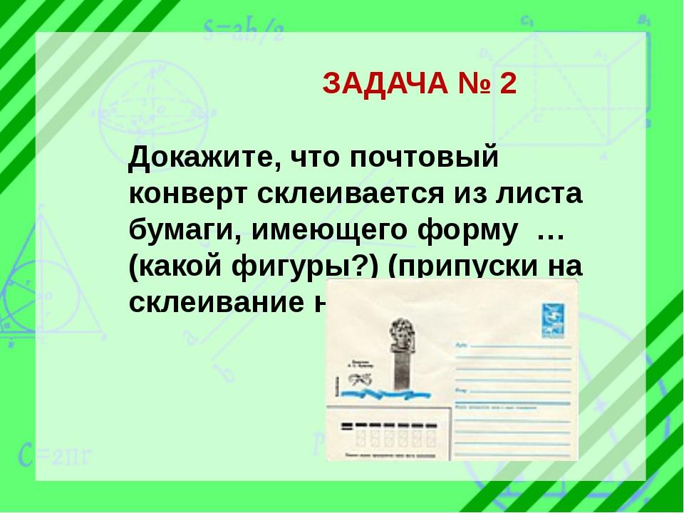ЗАДАЧА № 2 Докажите, что почтовый конверт склеивается из листа бумаги, имеющ...