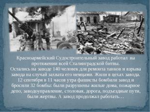Красноармейский Судостроительный завод работал на протяжении всей Сталинградс
