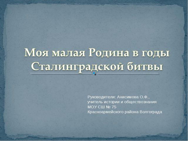 Руководители: Анисимова О.Ф., учитель истории и обществознания МОУ СШ № 75 Кр...