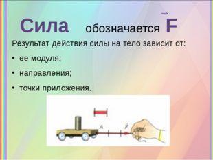 Сила обозначается F Результат действия силы на тело зависит от: ее модуля; на