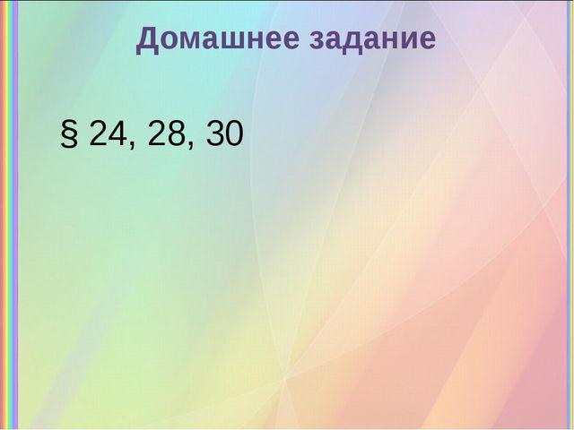 Домашнее задание § 24, 28, 30