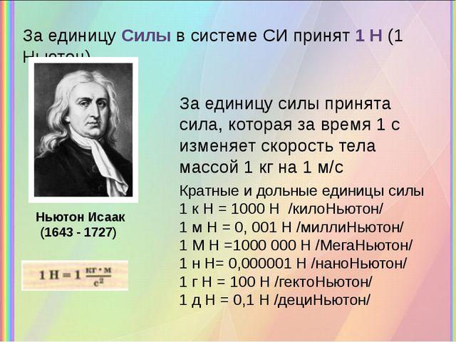 За единицу Силы в системе СИ принят 1 Н (1 Ньютон) Ньютон Исаак (1643 - 1727)...