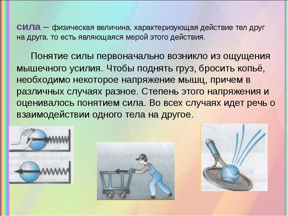 сила – физическая величина, характеризующая действие тел друг на друга, то ес...