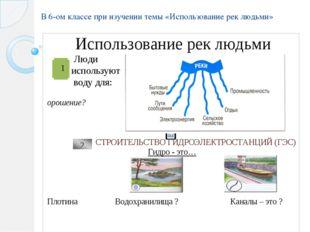 В 6-ом классе при изучении темы «Использование рек людьми»