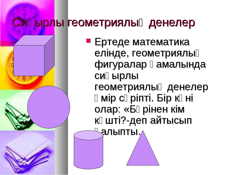 Сиқырлы геометриялық денелер Ертеде математика елінде, геометриялық фигуралар...