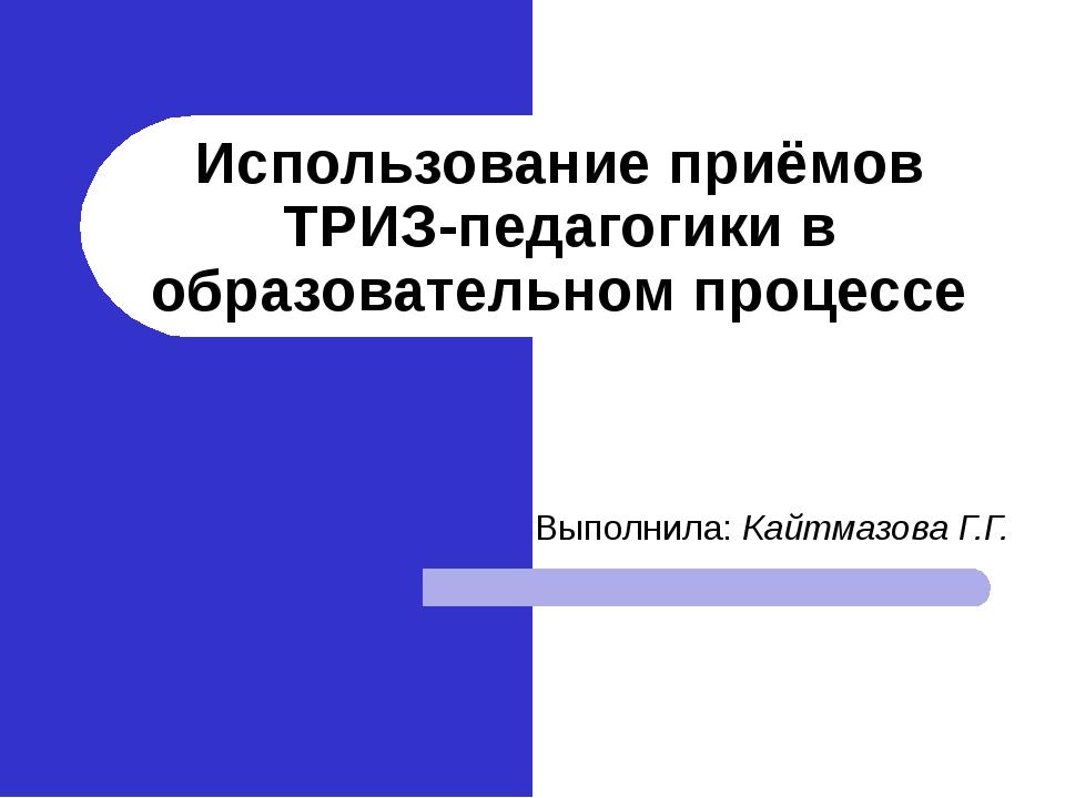 Использование приёмов ТРИЗ-педагогики в образовательном процессе Выполнила: К...