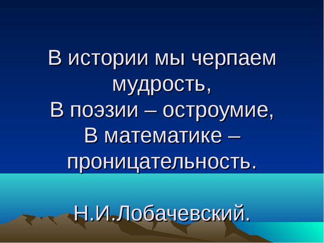 В истории мы черпаем мудрость, В поэзии – остроумие, В математике – проницат...