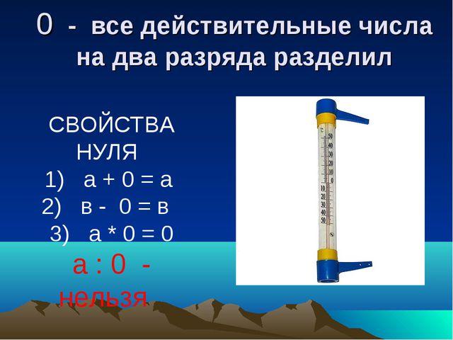0 - все действительные числа на два разряда разделил СВОЙСТВА НУЛЯ 1) а + 0 =...