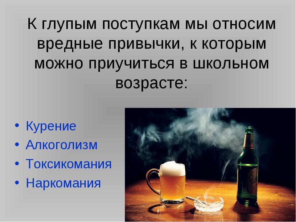 К глупым поступкам мы относим вредные привычки, к которым можно приучиться в...