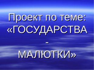 Проект по теме: «ГОСУДАРСТВА - МАЛЮТКИ»
