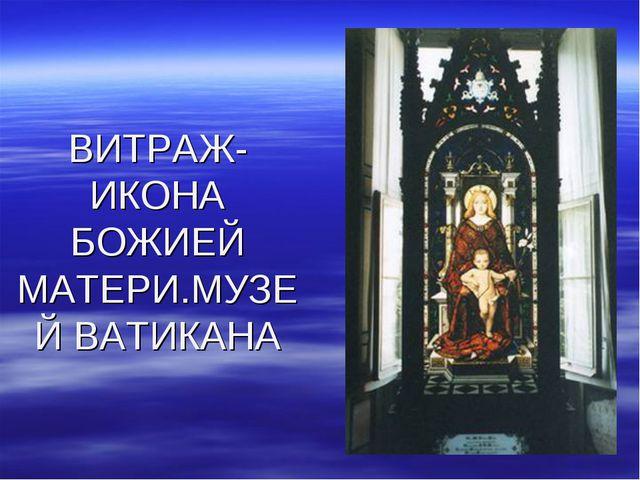 ВИТРАЖ-ИКОНА БОЖИЕЙ МАТЕРИ.МУЗЕЙ ВАТИКАНА