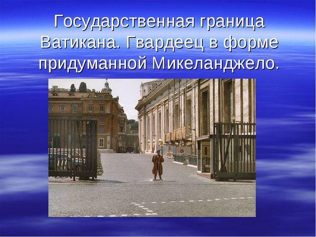 Государственная граница Ватикана. Гвардеец в форме придуманной Микеланджело.