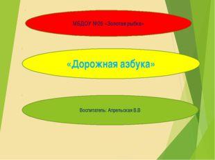 Проект «Зеленый огонек» МБДОУ №26 «Золотая рыбка» «Дорожная азбука» Воспитате