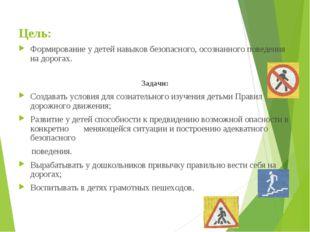 Цель: Формирование у детей навыков безопасного, осознанного поведения на доро