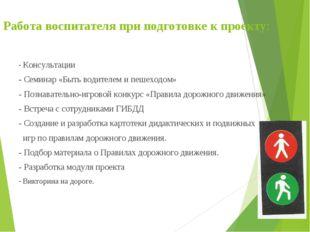 Работа воспитателя при подготовке к проекту: - Консультации - Семинар «Быть в