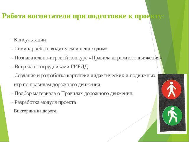 Работа воспитателя при подготовке к проекту: - Консультации - Семинар «Быть в...