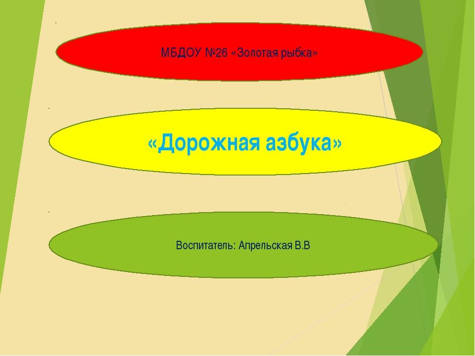 Проект «Зеленый огонек» МБДОУ №26 «Золотая рыбка» «Дорожная азбука» Воспитате...