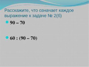 Расскажите, что означает каждое выражение к задаче № 2(б) 90 – 70 60 : (90 –