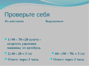 Проверьте себя По действиям Выражением 1) 90 – 70 =20 (км/ч) – скорость удале