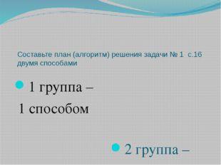 Составьте план (алгоритм) решения задачи № 1 с.16 двумя способами 1 группа –