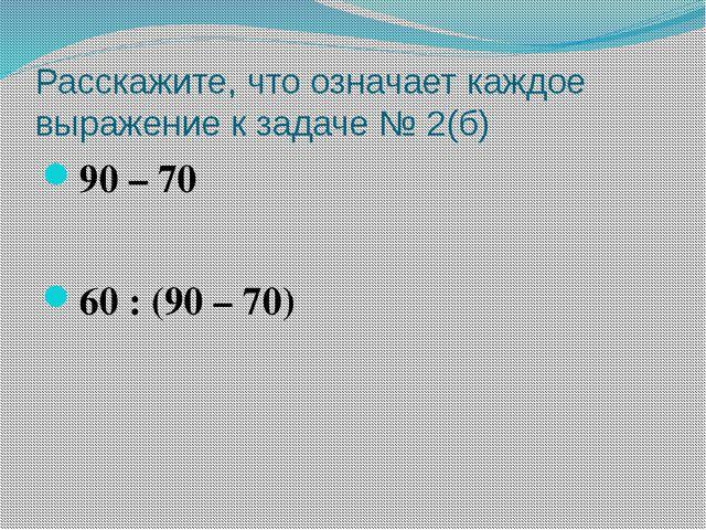 Расскажите, что означает каждое выражение к задаче № 2(б) 90 – 70 60 : (90 –...