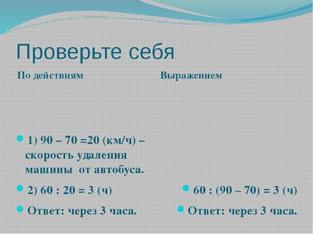 Проверьте себя По действиям Выражением 1) 90 – 70 =20 (км/ч) – скорость удале...